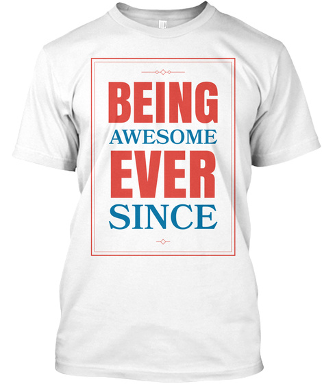 Being Awesome Ever Since White T-Shirt Front