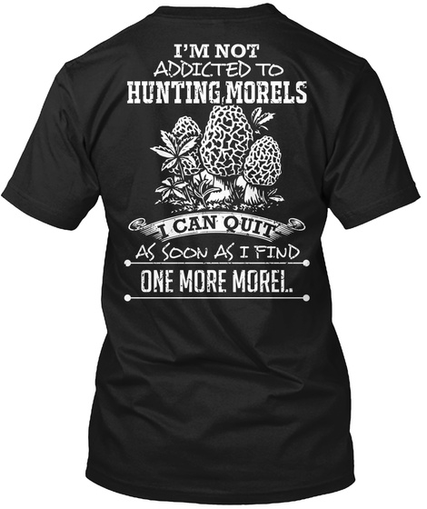 I'm Not Addicted To Hunting Morels I Can Quit As Soon As I Find One More Morel.. Black T-Shirt Back