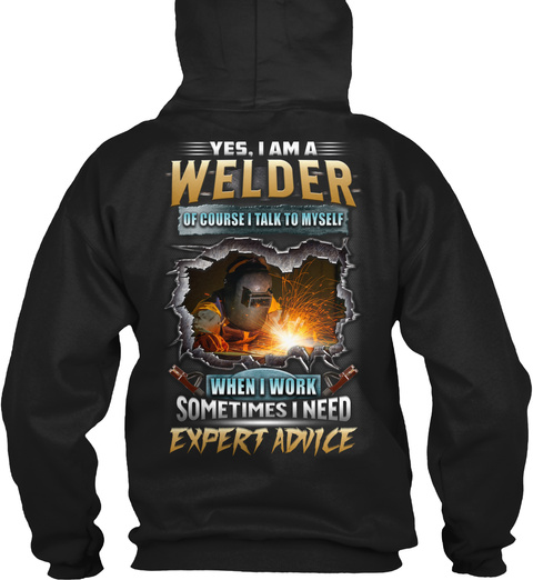 Yes, I Am A Welder Of Course I Talk To Myself When I Work Sometimes I Need Expert Advice Black T-Shirt Back