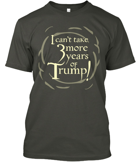 I Can't Take 3 More Years Of Trump! Smoke Gray T-Shirt Front