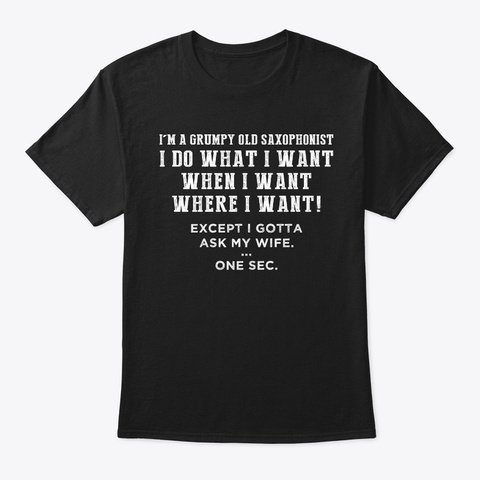 I'm A Grumpy Old Saxophonist I Do What  Black T-Shirt Front
