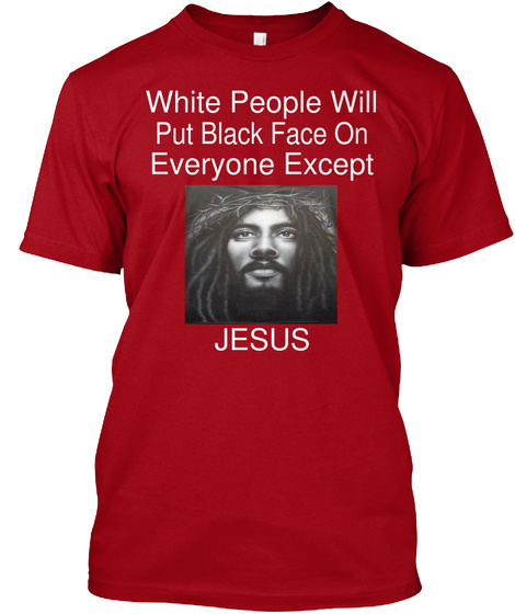 White People Will Put Black Face On Everyone Except Jesus Deep Red T-Shirt Front