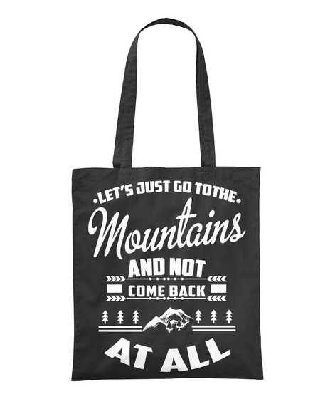 . Let's Just Go Tothe . Mountains And Not Come Back At All Black T-Shirt Front