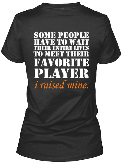 Some People Have To Wait Their Entire Lives To Meet Their Favorite Player I Raised Mine. Black Women's T-Shirt Back