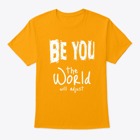 Just Be You, The World Will Adjust Gold T-Shirt Front