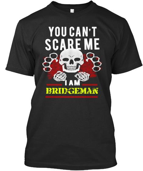 You Can't Scare Me I Am Bridgeman Black T-Shirt Front