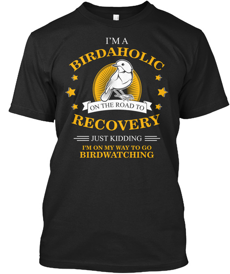 I'm A Birdaholic On The Road To Recovery Just Kidding I'm On My Way To Go Birdwatching Black T-Shirt Front