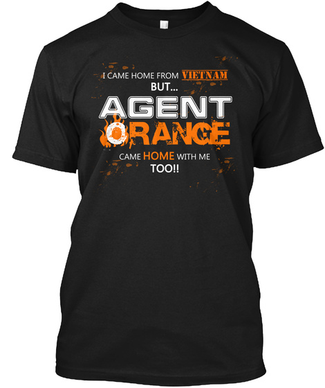 I Came Home From Vietnam But... Agent Orange Came Home With Me Too!!  Black T-Shirt Front
