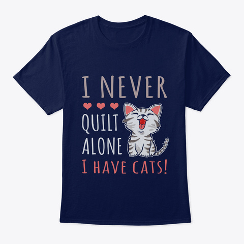 I Never Quilt Alone I Have Cats! Gift Fo Navy T-Shirt Front