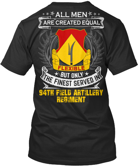 All Men Are Created Equal Flexible But Only The Finest Served In 94th Field Artillery Regiment Black T-Shirt Back
