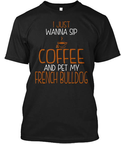 I Just Wanna Sip Coffee And Pet My French Bulldog Black T-Shirt Front