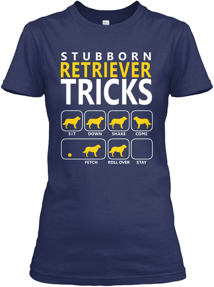 Stubborn Retriever Tricks Sit Down Shake Come Fetch Roll Over Stay Navy T-Shirt Front