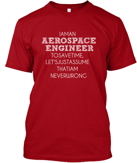 I Am An Aerospace Engineer To Save Time, Let's Just Assume That I Am Never Wrong Deep Red T-Shirt Front