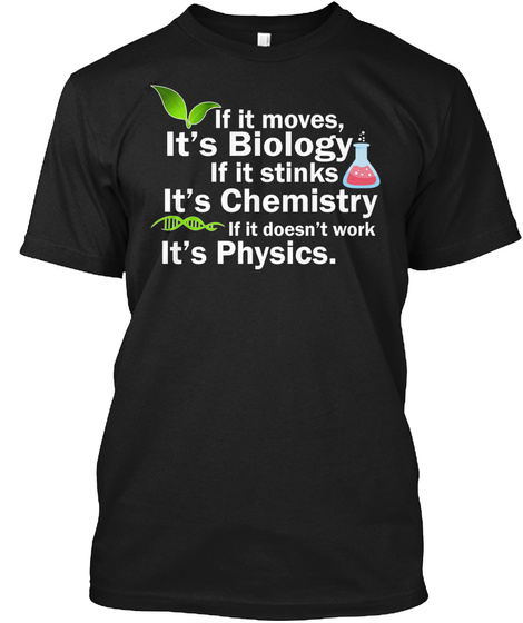 If It Moves It's Biology If It Stinks It's Chemistry If It Doesn't Work It's Physics. Black T-Shirt Front