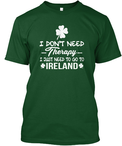 I Don't Need Therapy I Just Need To Go Ireland  Deep Forest T-Shirt Front