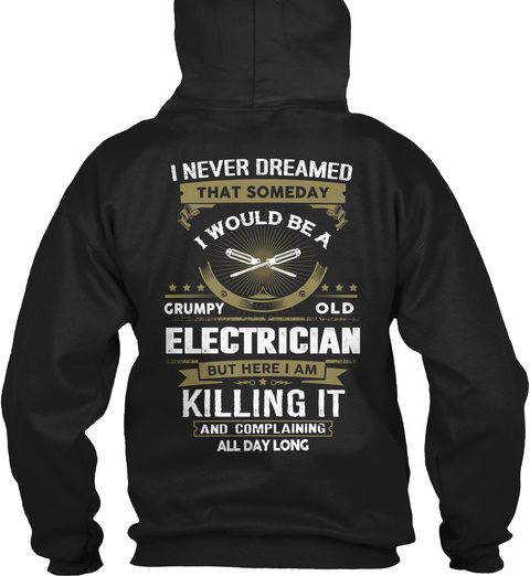 I Never Dreamed That Someday I Would Be A Grumpy Old Electrician But Here I Am Killing It And Complaining All Day Long Black Sweatshirt Back
