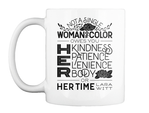 Not A Single Woman Of Color Owes You Her Kindness Patience Lenience Body Or Her Time Lara Witt White Mug Front