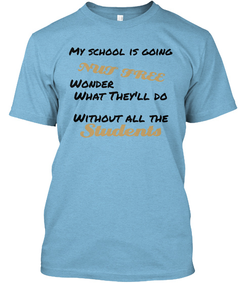 My School Is Going Nut Free Wonder What They'll Do Without All The Students Aqua T-Shirt Front