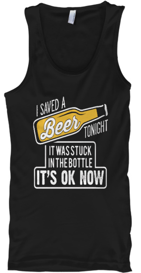 I Saved A Beer Tonight It Was Stuck In The Bottle It's Ok Now Black T-Shirt Front