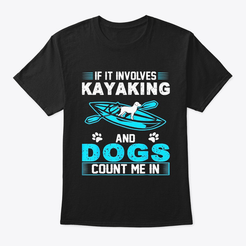 If It Involves Kayaking And Dogs Count Black T-Shirt Front