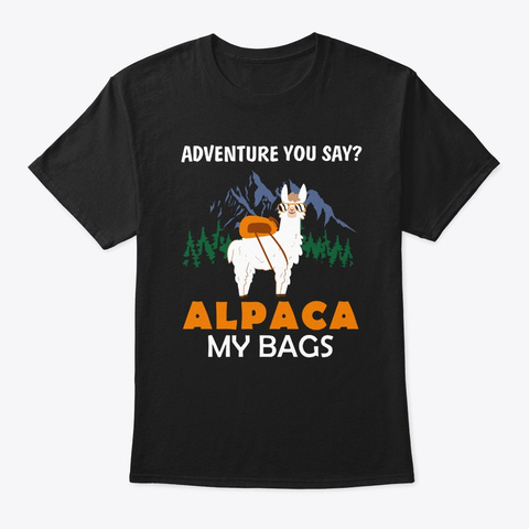 Adventure You Say? Alpaca My Bags Funny  Black T-Shirt Front