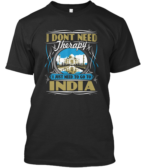 I Dont Need Therapy I Just Need To Go To India  Black T-Shirt Front