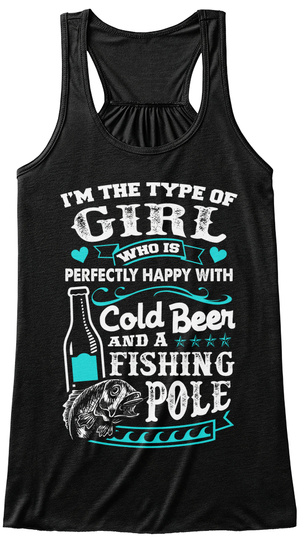 I'm The Type Of Girl Who Is Perfectly Happy With Cold Beer And A Fishing Pole Black Camiseta Front