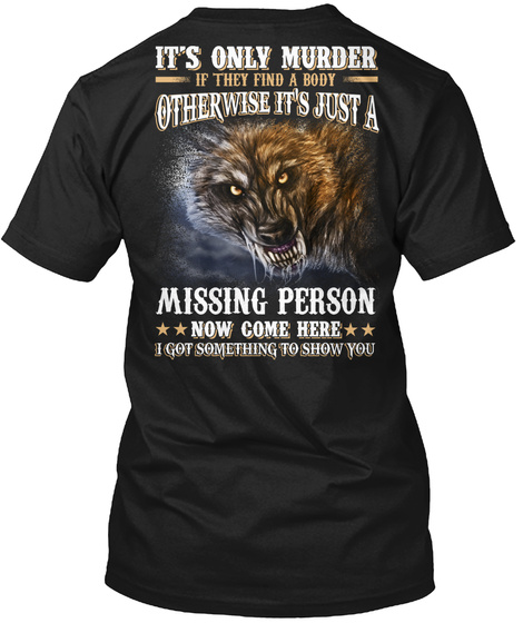 It's Only Murder If They Find A Body Otherwise It's Just A Missing Person Now Come Here I Got Something To Show You Black T-Shirt Back