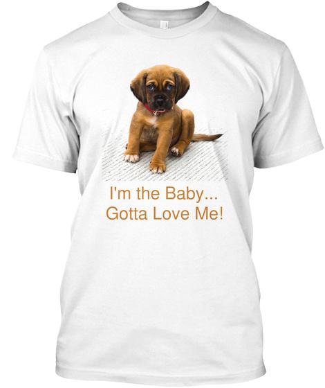 I'm The Baby... Gotta Love Me! White T-Shirt Front