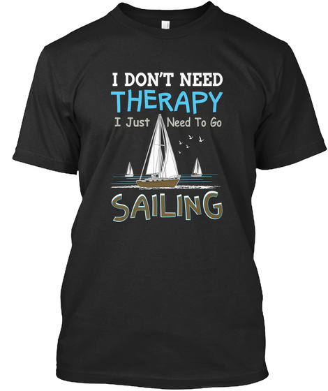 I Dont Need Therapy I Just Need To Go Sailing Black T-Shirt Front