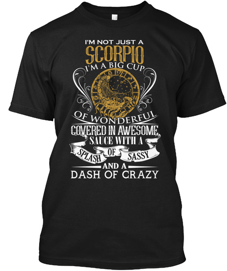 I'm Not Just A Scorpio I'm A Big Cup Of Wonderful Covered In Awesome Sauce With A Splash Of Sassy And A Dash Of Crazy Black T-Shirt Front