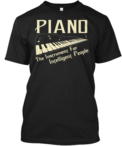 Piano The Instrument For Intelligent People Black T-Shirt Front