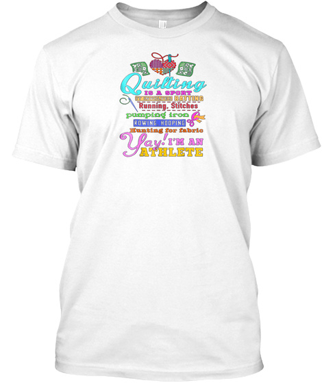 Quilting Is A Sport Im An Athlete T Shir White T-Shirt Front