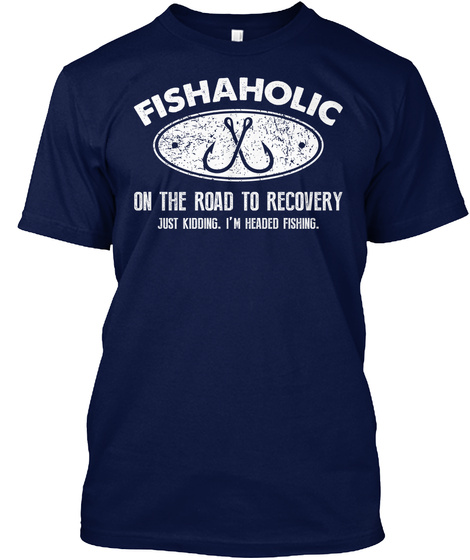 Fishaholic On The Road To Recovery Just Kidding. Im Headed Fishing Navy T-Shirt Front