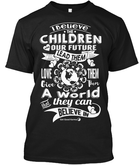 I Believe The Children Are Our Future Lead Them Love Them Give Them A World That They Can Believe In  Get Good Karma Black T-Shirt Front