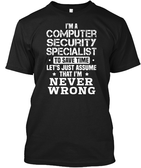 I'm A Computer Security Specialist To Save Time Let's Just Assume That I'm Never Wrong Black T-Shirt Front