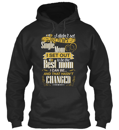 I Didn't Set Out To Be A Single Mom I Set Out To Be The Best Mom I Can Be And That Hasn't Changed Jet Black T-Shirt Front