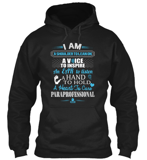 I Am A Shoulder To Lean On A Voice To Inspire An Ear To Listen A Hand To Hold A Heart To Care Paraprofessional Black T-Shirt Front