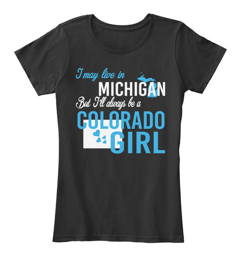 I May Live In Michigan But Always Be A Colorado Girl  Black T-Shirt Front