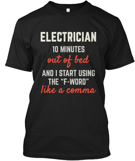 Electrician 10 Minutes Out Of Bed And I Start Using The F Word Like A Comma Black T-Shirt Front