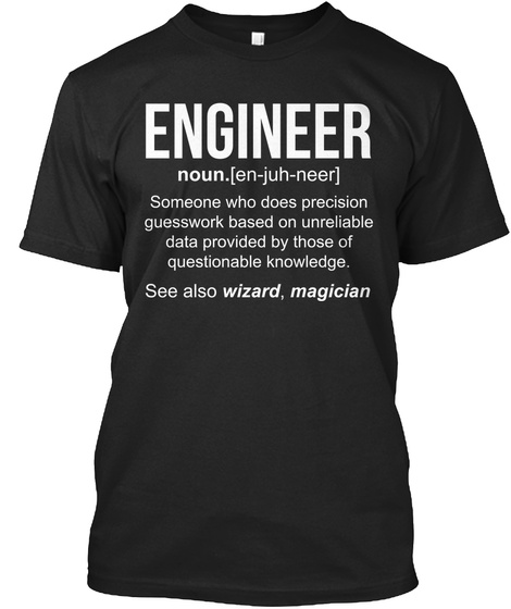 Engineer Noun.[En Juh Neer] Someone Who Does Precision Guesswork Based On Unreliable Data Provided By Those Of... Black T-Shirt Front