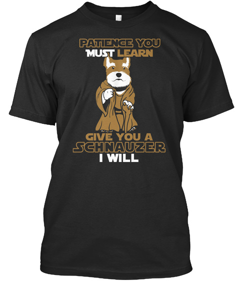 Patience You Must Learn Give You A Schnauzer I Will Black T-Shirt Front