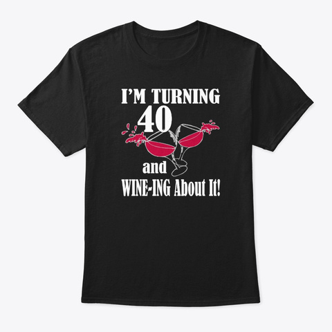 I'm Turning 40 And Wine Ing About It Black T-Shirt Front