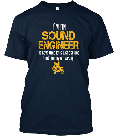 I'm An Sound Engineer To Save Time Let's Assume That I Am Never Wrong! New Navy T-Shirt Front