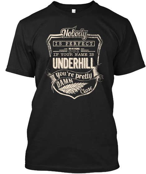 Nobody Is Perfect But If Your Name Is Underhill You Are Pretty Damn Close Black T-Shirt Front
