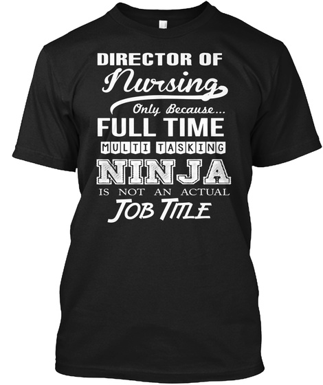 Director Of Nursing Only Because Full Time Multi Tasking Ninja Is Not An Actual Job Title Black T-Shirt Front