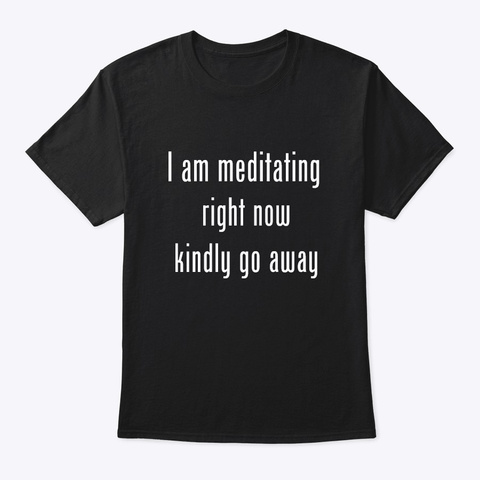 I Am Meditating Right Now Kindly Go Away Black T-Shirt Front