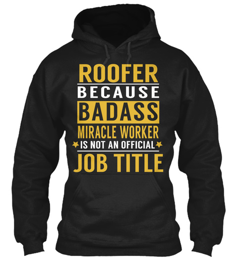 Roofer Because Badass Miracle Worker Is Not An Official Job Title Black T-Shirt Front