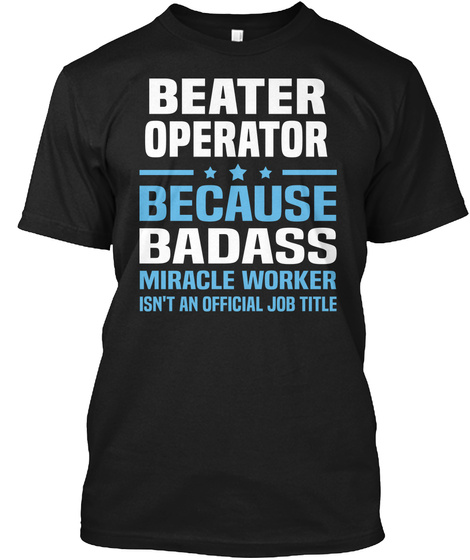 Beater Operator Because Badass Miracle Worker Isn't An Official Job Title Black T-Shirt Front