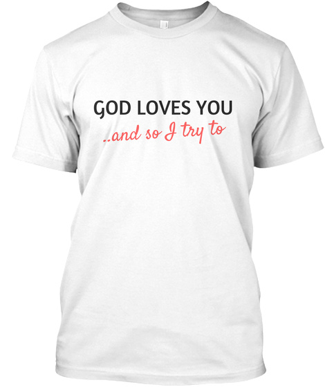 God Loves You...And So I Try To White T-Shirt Front